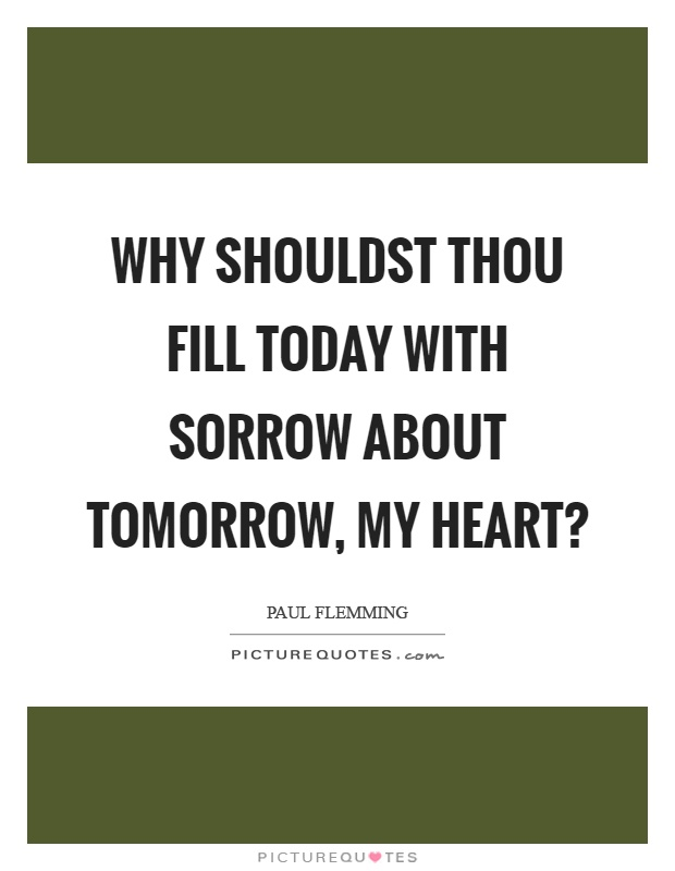 Why shouldst thou fill today with sorrow about tomorrow, my heart? Picture Quote #1