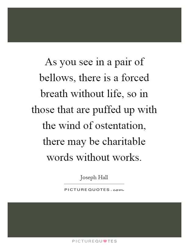 As you see in a pair of bellows, there is a forced breath without life, so in those that are puffed up with the wind of ostentation, there may be charitable words without works Picture Quote #1