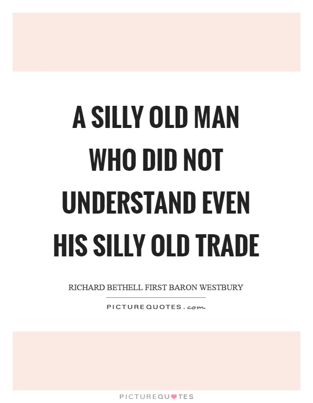 A silly old man who did not understand even his silly old trade Picture Quote #1