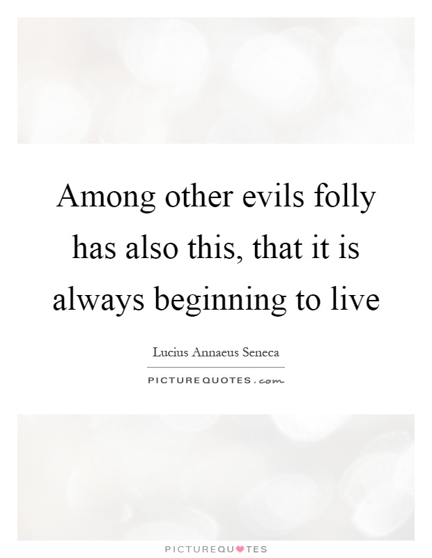 Among other evils folly has also this, that it is always beginning to live Picture Quote #1