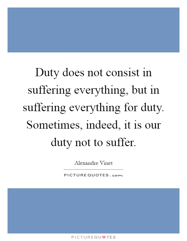 Duty does not consist in suffering everything, but in suffering everything for duty. Sometimes, indeed, it is our duty not to suffer Picture Quote #1