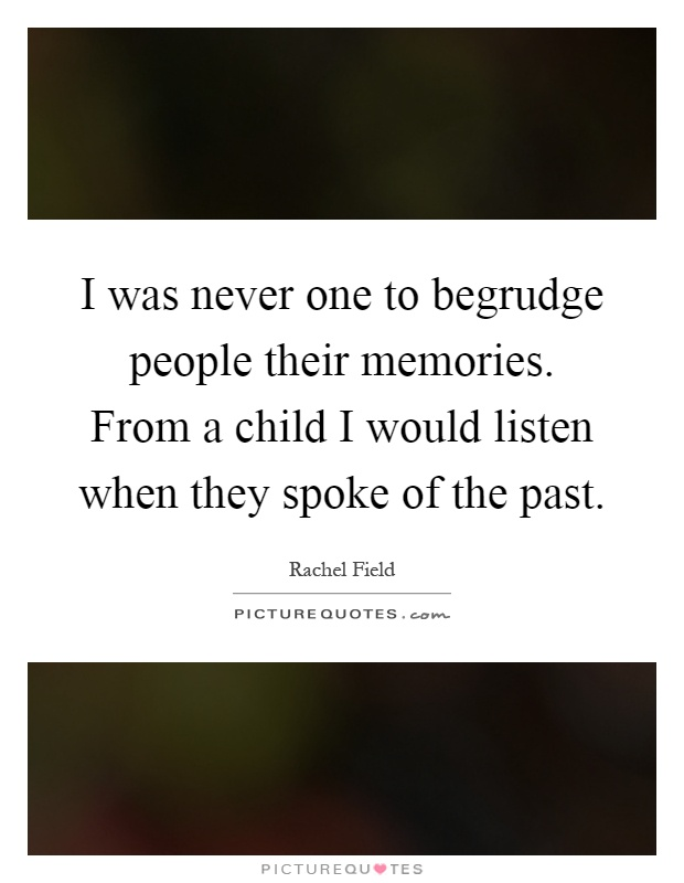 I was never one to begrudge people their memories. From a child I would listen when they spoke of the past Picture Quote #1
