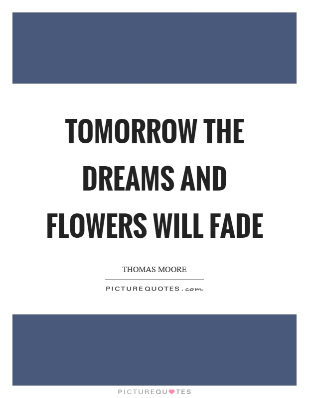 Tomorrow the dreams and flowers will fade Picture Quote #1