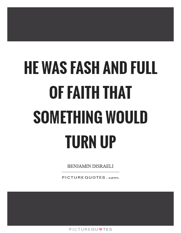 He was fash and full of faith that something would turn up Picture Quote #1