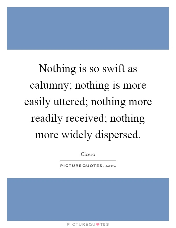 Nothing is so swift as calumny; nothing is more easily uttered; nothing more readily received; nothing more widely dispersed Picture Quote #1