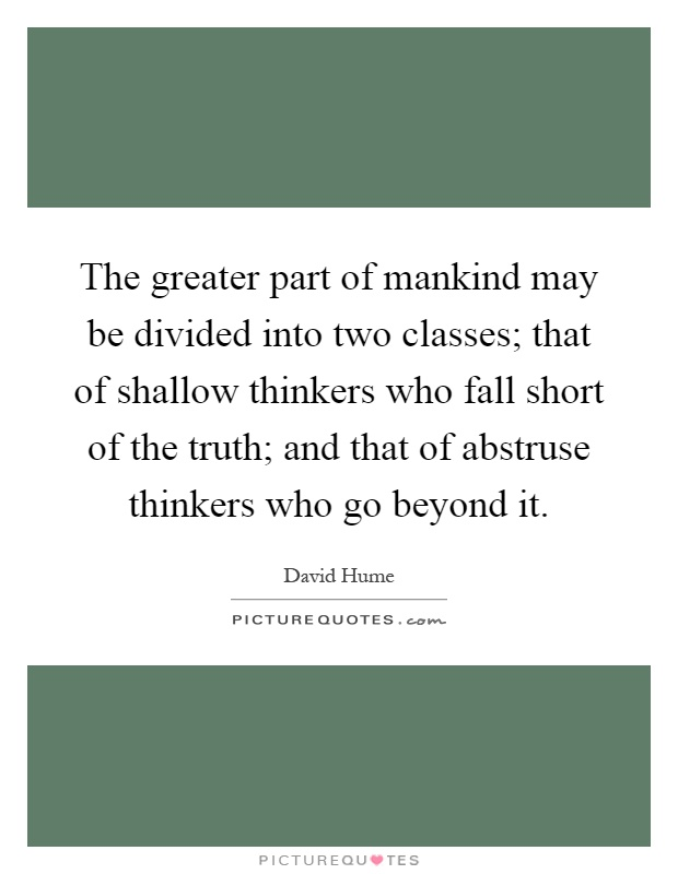 The greater part of mankind may be divided into two classes; that of shallow thinkers who fall short of the truth; and that of abstruse thinkers who go beyond it Picture Quote #1