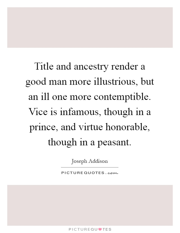 Title and ancestry render a good man more illustrious, but an ill one more contemptible. Vice is infamous, though in a prince, and virtue honorable, though in a peasant Picture Quote #1