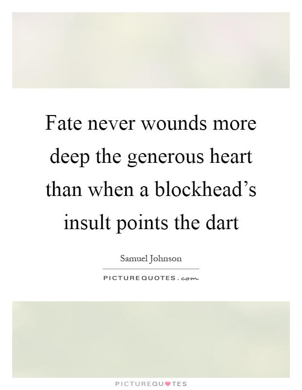 Fate never wounds more deep the generous heart than when a blockhead's insult points the dart Picture Quote #1