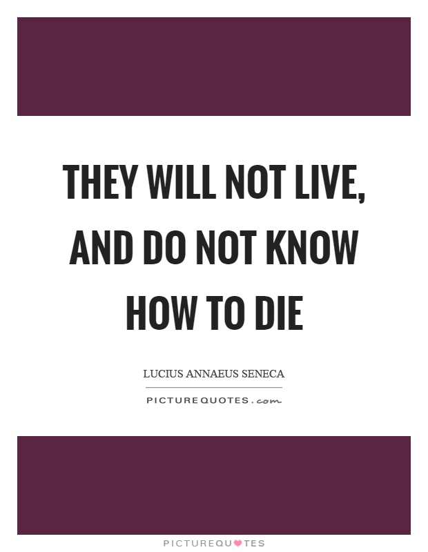 They will not live, and do not know how to die Picture Quote #1
