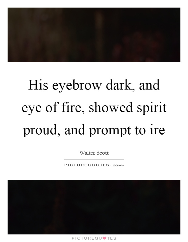 His eyebrow dark, and eye of fire, showed spirit proud, and prompt to ire Picture Quote #1