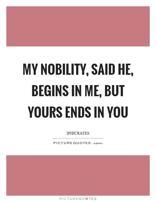 My nobility, said he, begins in me, but yours ends in you Picture Quote #1