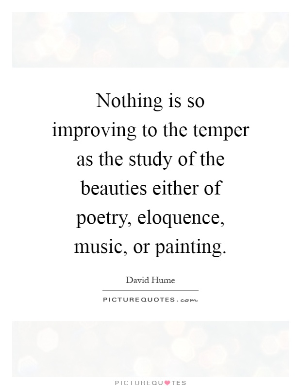 Nothing is so improving to the temper as the study of the beauties either of poetry, eloquence, music, or painting Picture Quote #1
