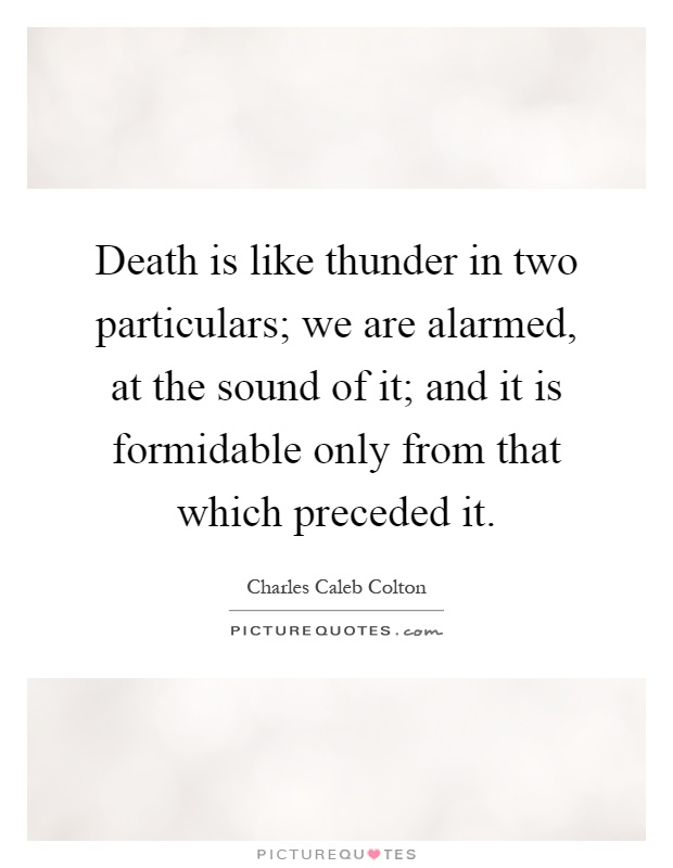 Death is like thunder in two particulars; we are alarmed, at the sound of it; and it is formidable only from that which preceded it Picture Quote #1