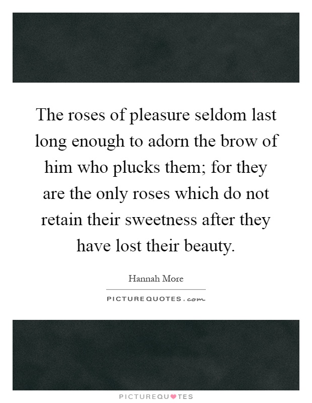 The roses of pleasure seldom last long enough to adorn the brow of him who plucks them; for they are the only roses which do not retain their sweetness after they have lost their beauty Picture Quote #1