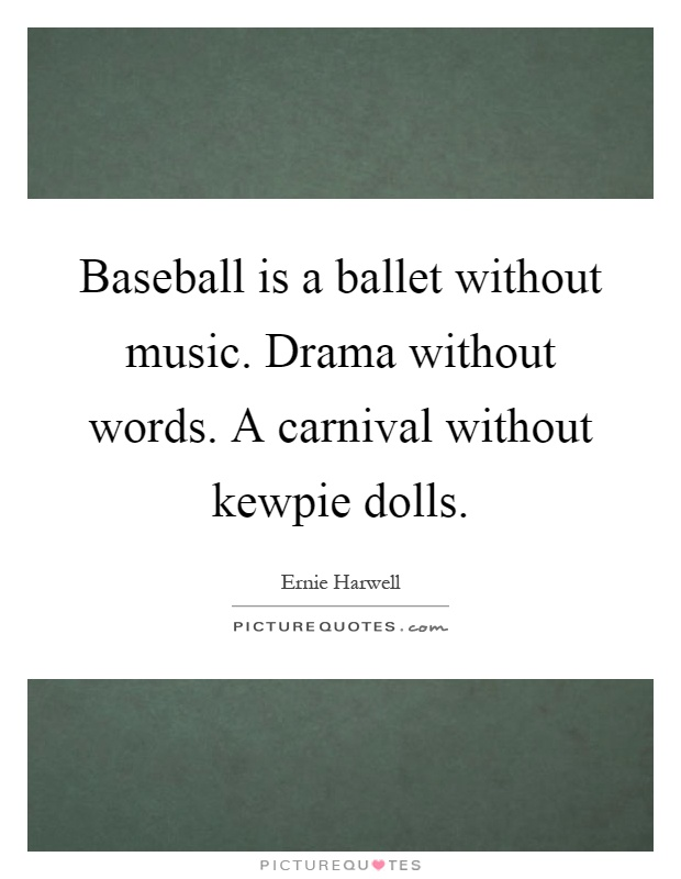 Baseball is a ballet without music. Drama without words. A carnival without kewpie dolls Picture Quote #1