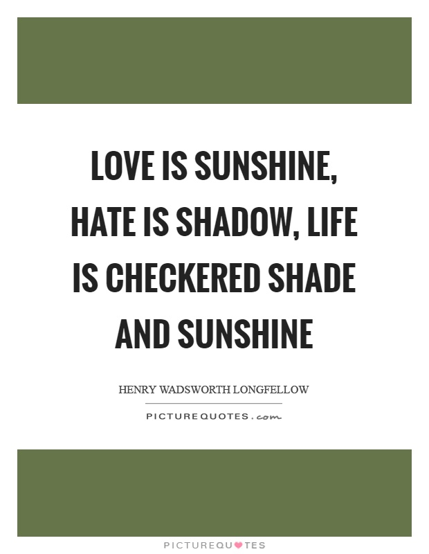 Love is sunshine, hate is shadow, life is checkered shade and sunshine Picture Quote #1