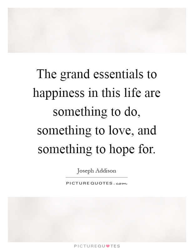 The grand essentials to happiness in this life are something to do, something to love, and something to hope for Picture Quote #1