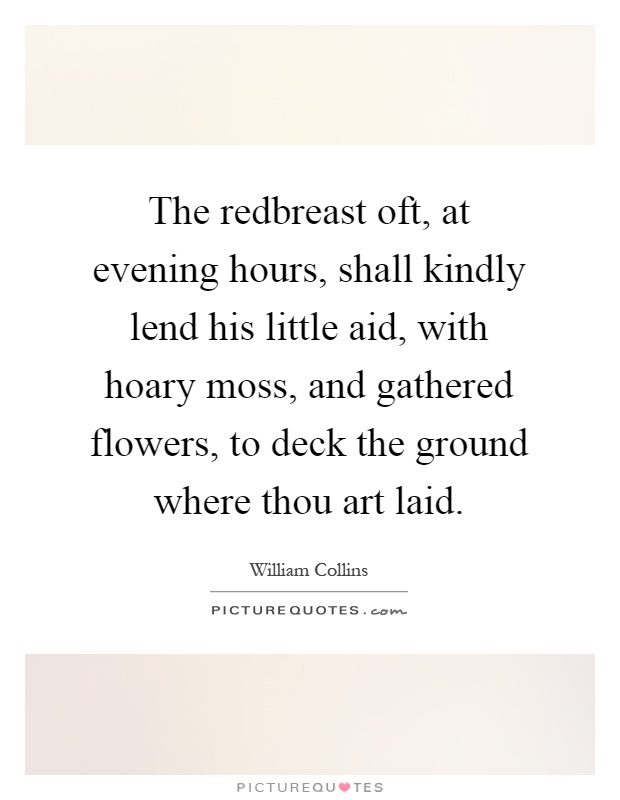 The redbreast oft, at evening hours, shall kindly lend his little aid, with hoary moss, and gathered flowers, to deck the ground where thou art laid Picture Quote #1