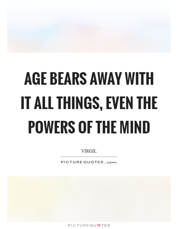 Age bears away with it all things, even the powers of the mind Picture Quote #1