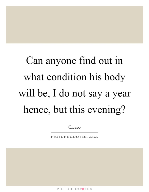 Can anyone find out in what condition his body will be, I do not say a year hence, but this evening? Picture Quote #1