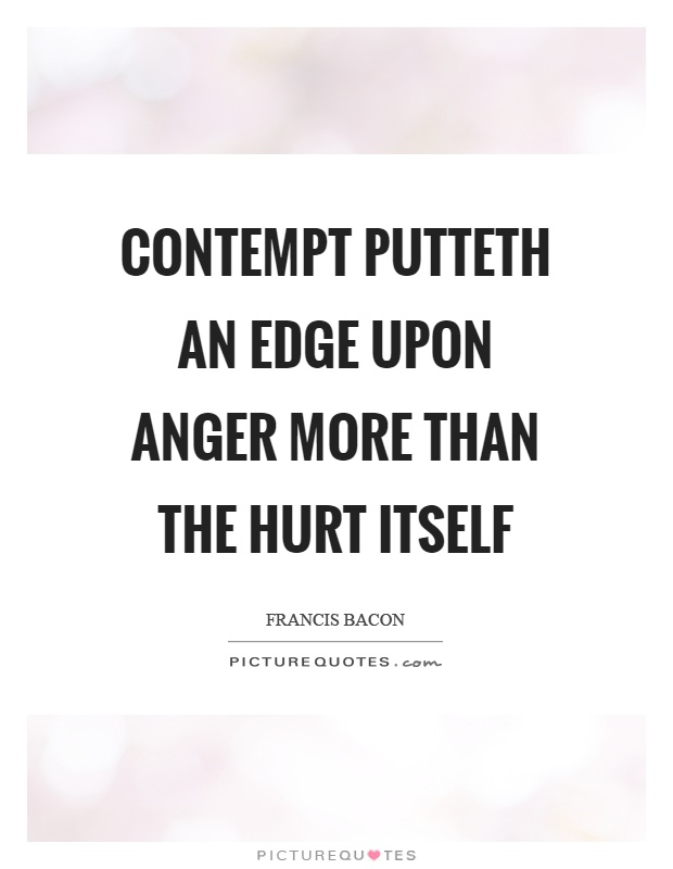 Contempt putteth an edge upon anger more than the hurt itself Picture Quote #1