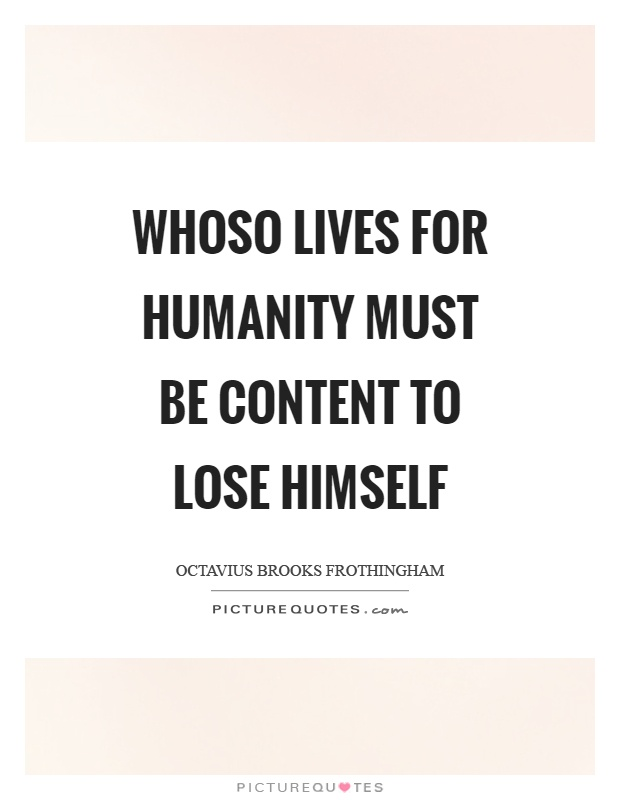 Whoso lives for humanity must be content to lose himself Picture Quote #1