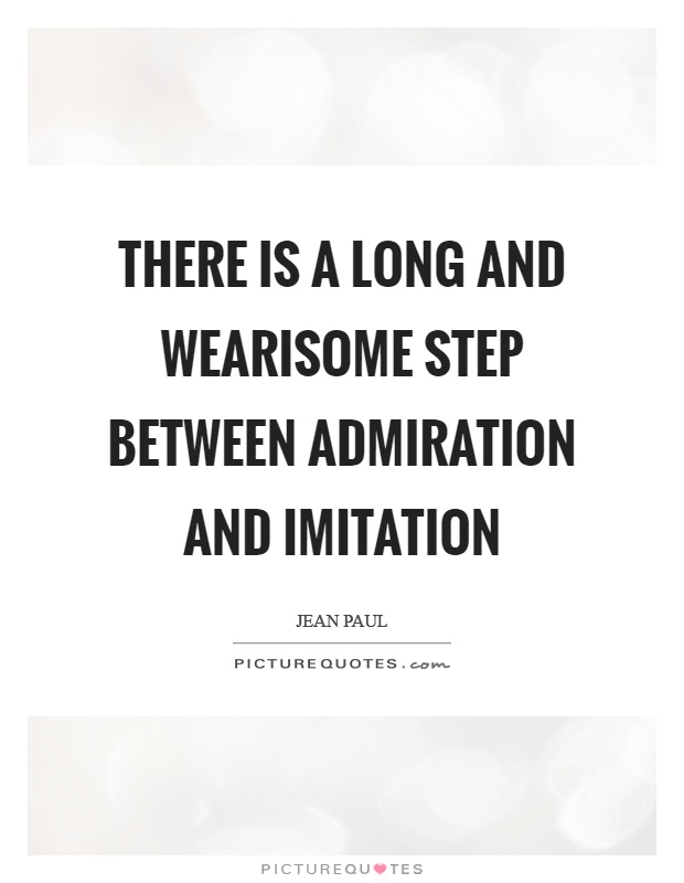 There is a long and wearisome step between admiration and imitation Picture Quote #1