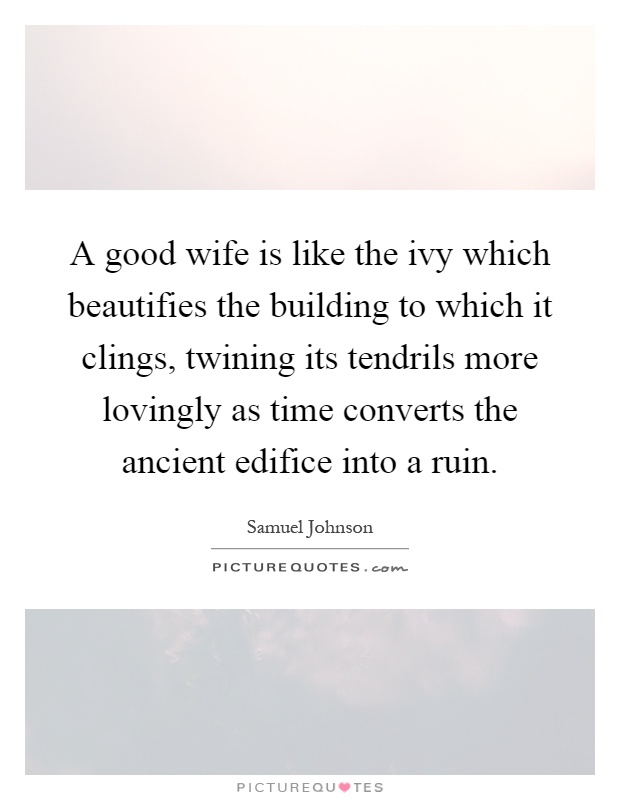 A good wife is like the ivy which beautifies the building to which it clings, twining its tendrils more lovingly as time converts the ancient edifice into a ruin Picture Quote #1