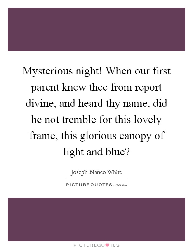 Mysterious night! When our first parent knew thee from report divine, and heard thy name, did he not tremble for this lovely frame, this glorious canopy of light and blue? Picture Quote #1