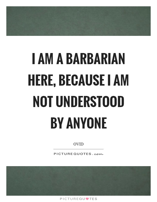 I am a barbarian here, because I am not understood by anyone Picture Quote #1