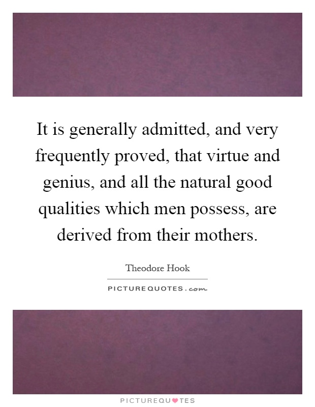 It is generally admitted, and very frequently proved, that virtue and genius, and all the natural good qualities which men possess, are derived from their mothers Picture Quote #1