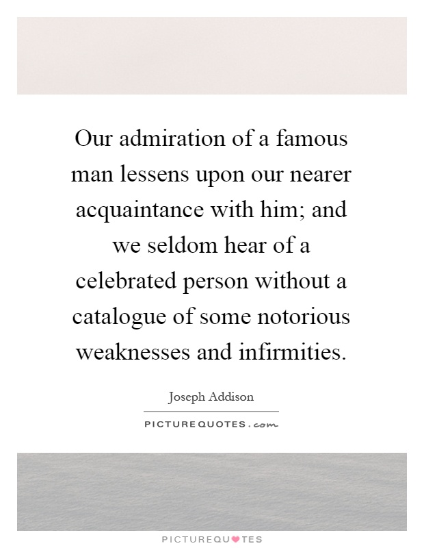 Our admiration of a famous man lessens upon our nearer acquaintance with him; and we seldom hear of a celebrated person without a catalogue of some notorious weaknesses and infirmities Picture Quote #1