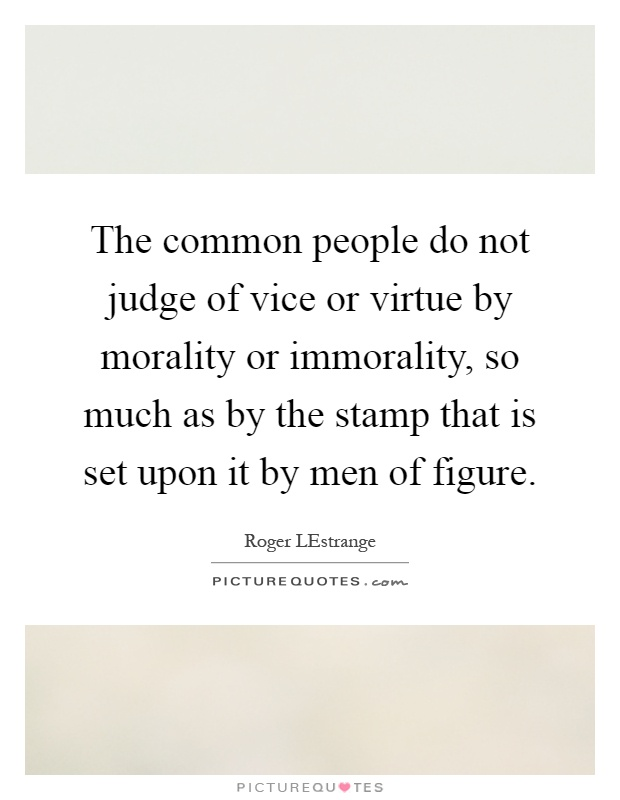 The common people do not judge of vice or virtue by morality or immorality, so much as by the stamp that is set upon it by men of figure Picture Quote #1