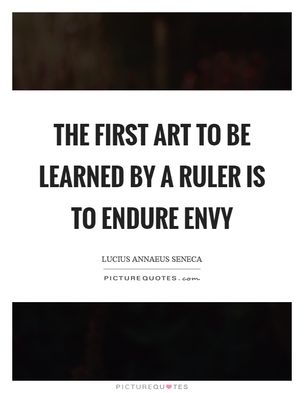 The first art to be learned by a ruler is to endure envy Picture Quote #1