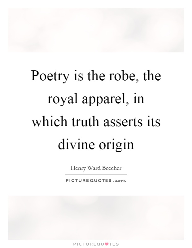 Poetry is the robe, the royal apparel, in which truth asserts its divine origin Picture Quote #1