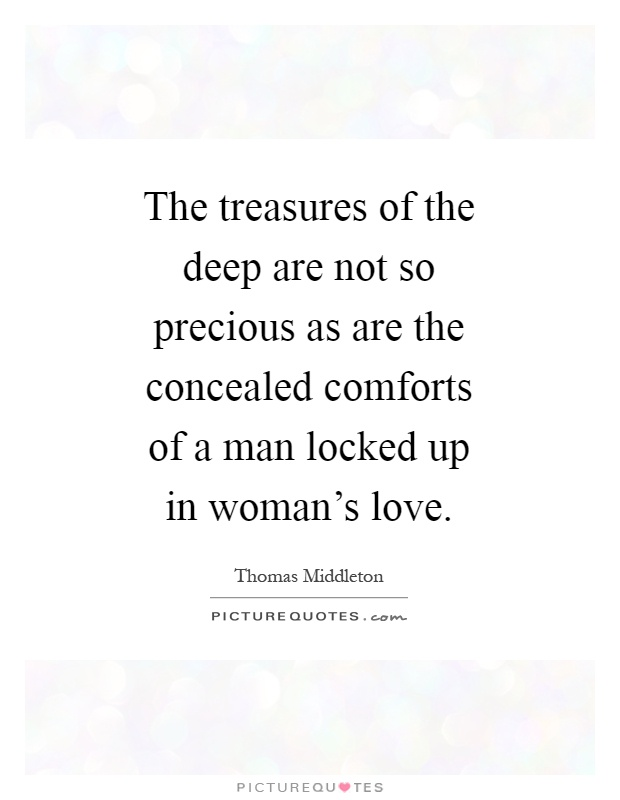 The treasures of the deep are not so precious as are the concealed comforts of a man locked up in woman's love Picture Quote #1