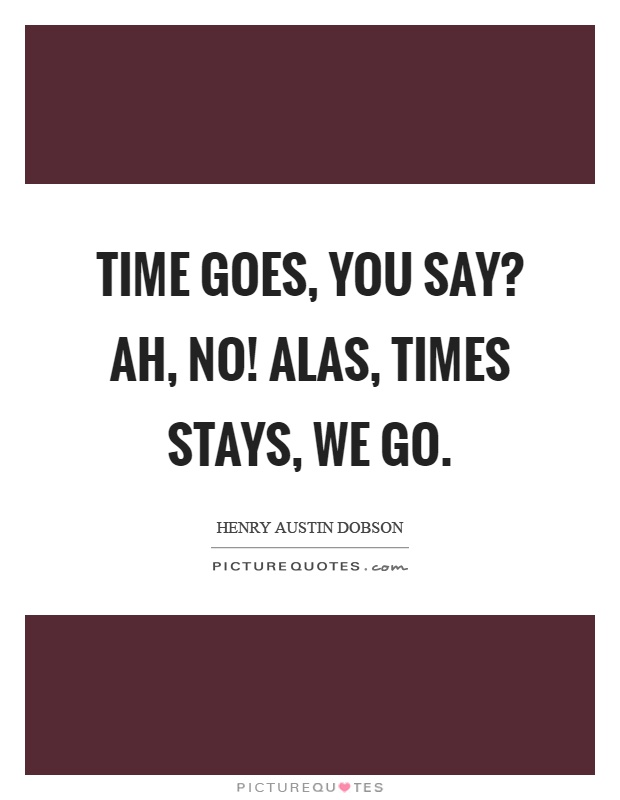 Time goes, you say? Ah, no! Alas, times stays, we go Picture Quote #1