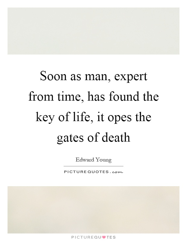 Soon as man, expert from time, has found the key of life, it opes the gates of death Picture Quote #1
