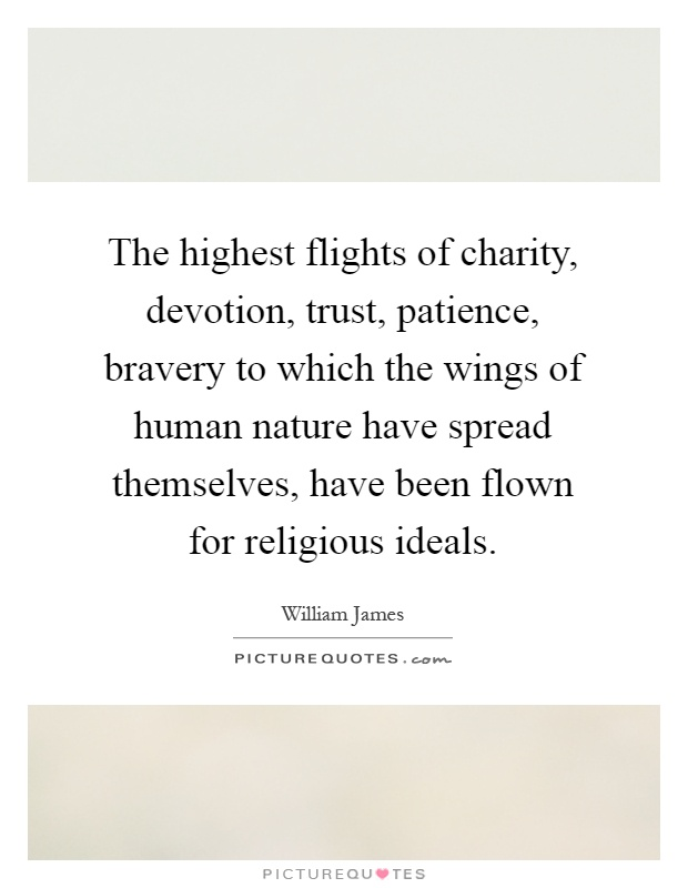 The highest flights of charity, devotion, trust, patience, bravery to which the wings of human nature have spread themselves, have been flown for religious ideals Picture Quote #1