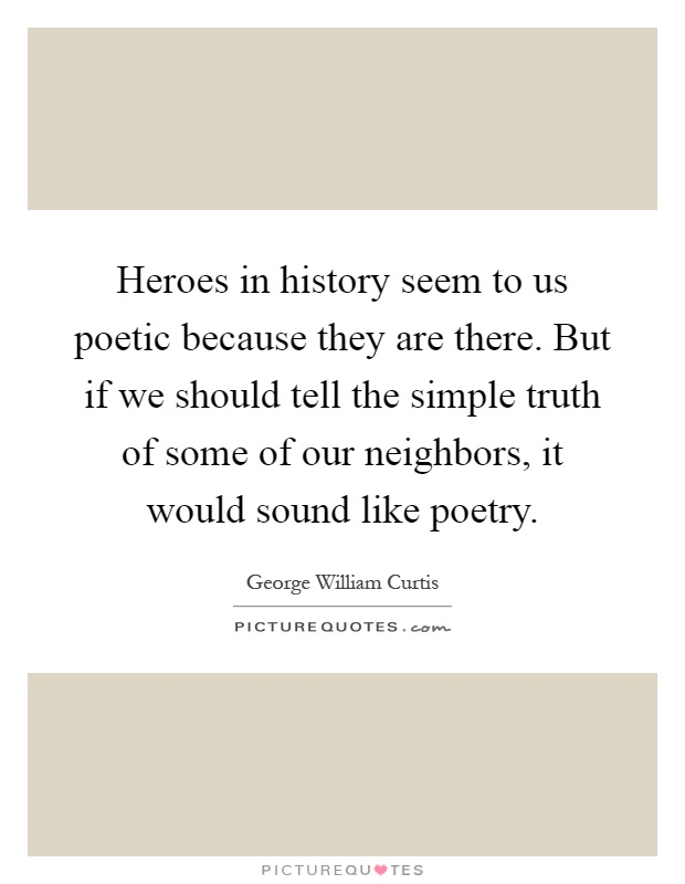 Heroes in history seem to us poetic because they are there. But if we should tell the simple truth of some of our neighbors, it would sound like poetry Picture Quote #1