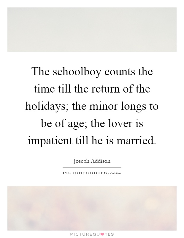 The schoolboy counts the time till the return of the holidays; the minor longs to be of age; the lover is impatient till he is married Picture Quote #1