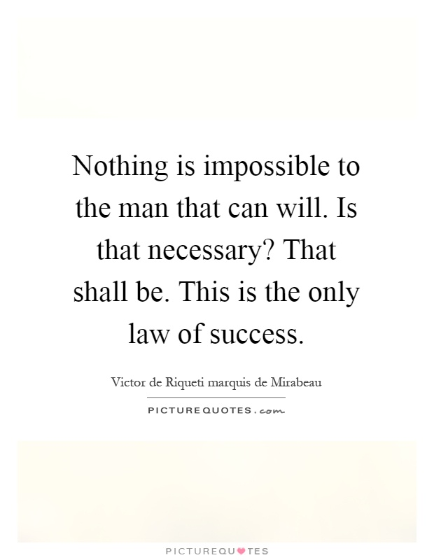 Nothing is impossible to the man that can will. Is that necessary? That shall be. This is the only law of success Picture Quote #1