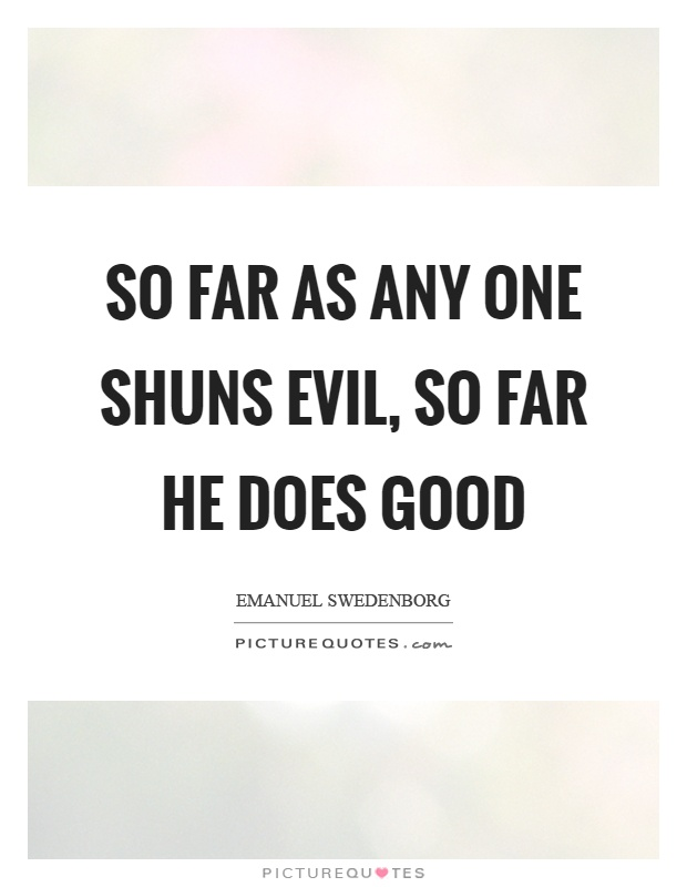 So far as any one shuns evil, so far he does good Picture Quote #1