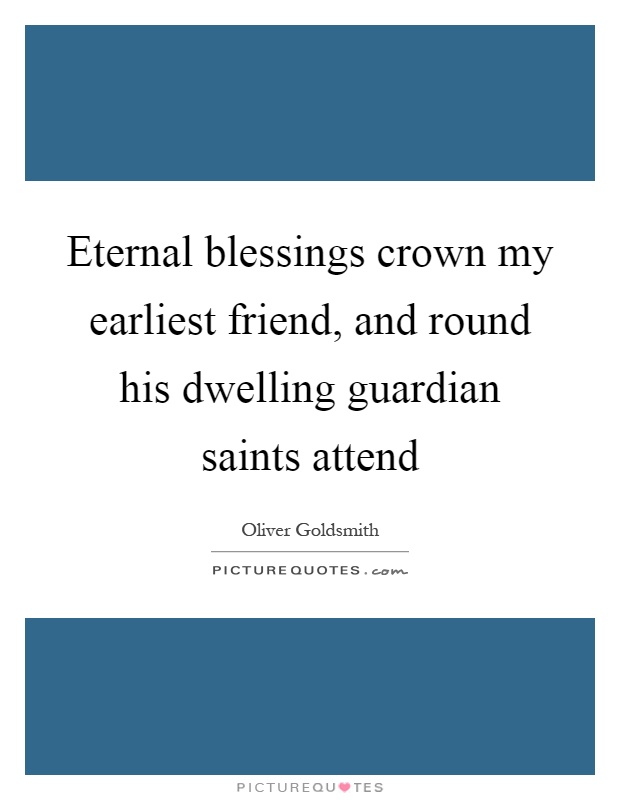 Eternal blessings crown my earliest friend, and round his dwelling guardian saints attend Picture Quote #1