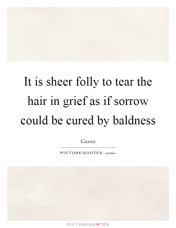 It is sheer folly to tear the hair in grief as if sorrow could be cured by baldness Picture Quote #1