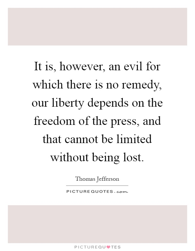 It is, however, an evil for which there is no remedy, our liberty depends on the freedom of the press, and that cannot be limited without being lost Picture Quote #1