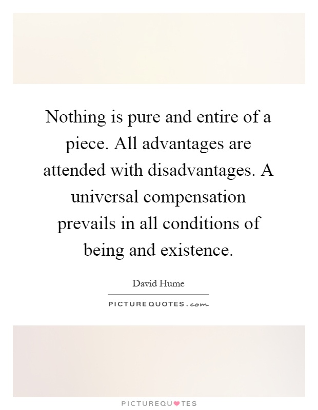 Nothing is pure and entire of a piece. All advantages are attended with disadvantages. A universal compensation prevails in all conditions of being and existence Picture Quote #1