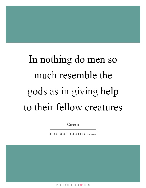 In nothing do men so much resemble the gods as in giving help to their fellow creatures Picture Quote #1