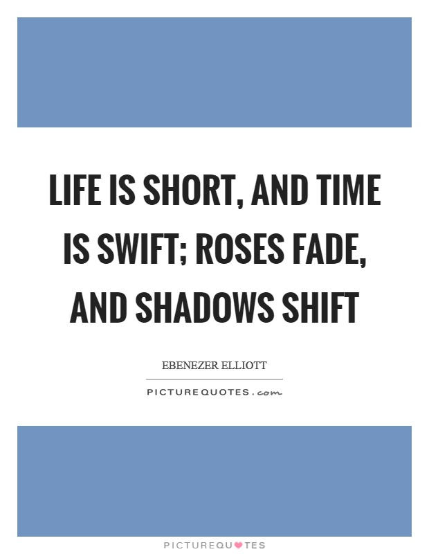 Life is short, and time is swift; roses fade, and shadows shift Picture Quote #1