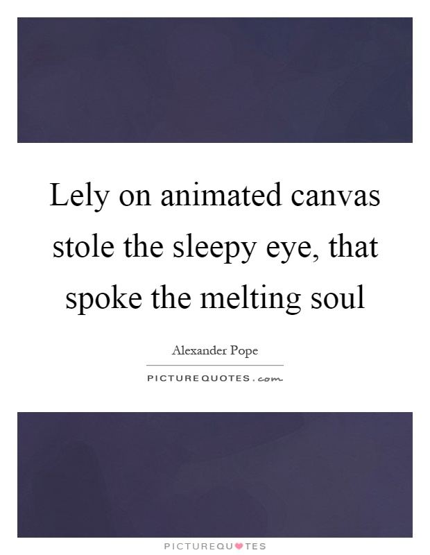 Lely on animated canvas stole the sleepy eye, that spoke the melting soul Picture Quote #1